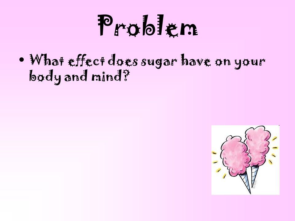 Problem What effect does sugar have on your body and mind?