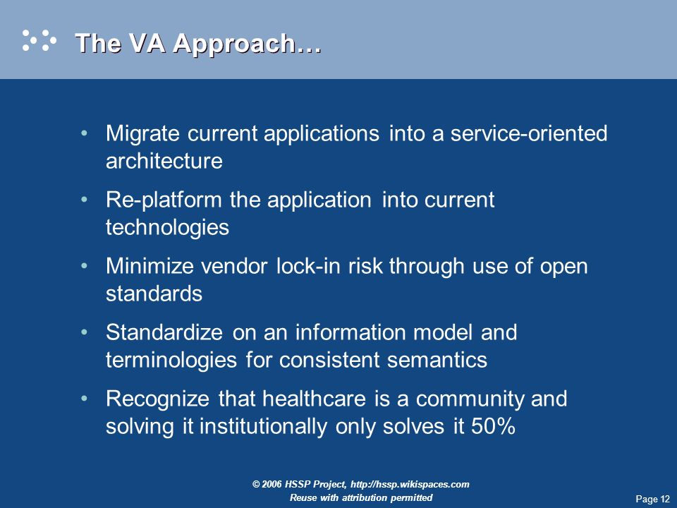 Page 12 © 2006 HSSP Project,   Reuse with attribution permitted The VA Approach… Migrate current applications into a service-oriented architecture Re-platform the application into current technologies Minimize vendor lock-in risk through use of open standards Standardize on an information model and terminologies for consistent semantics Recognize that healthcare is a community and solving it institutionally only solves it 50%