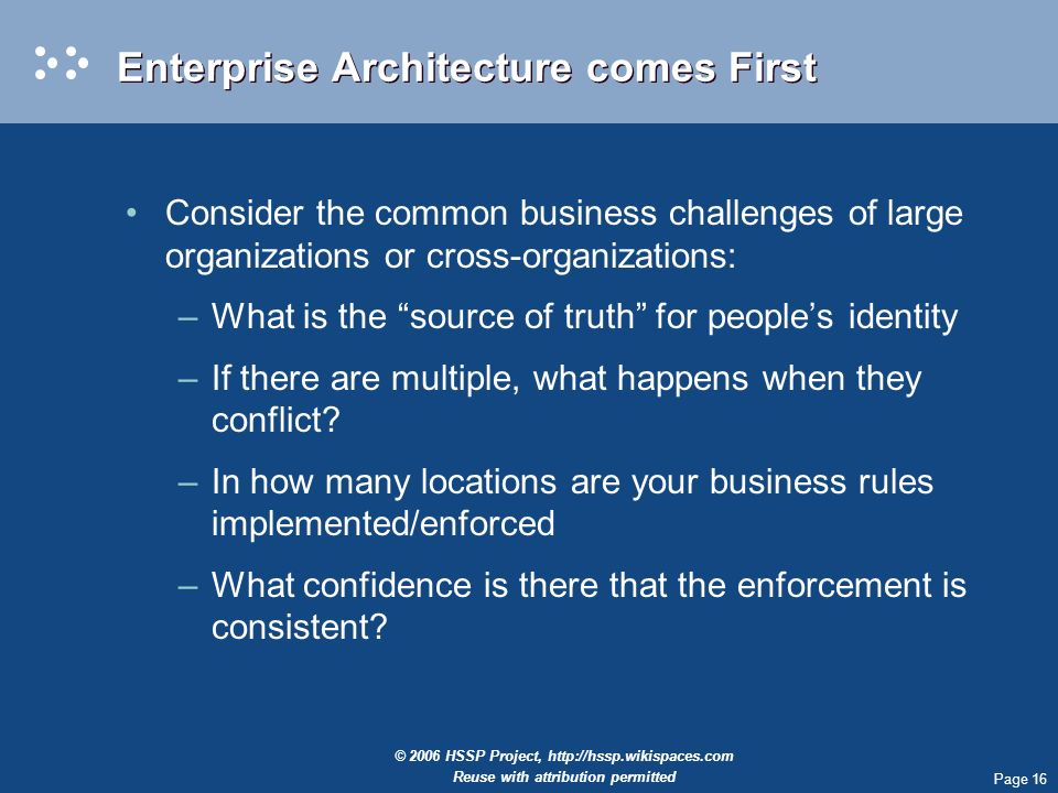 Page 16 © 2006 HSSP Project,   Reuse with attribution permitted Enterprise Architecture comes First Consider the common business challenges of large organizations or cross-organizations: –What is the source of truth for peoples identity –If there are multiple, what happens when they conflict.