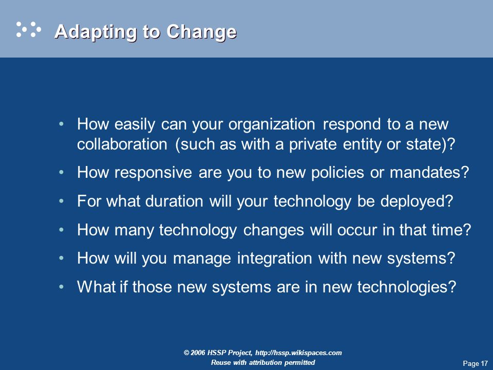 Page 17 © 2006 HSSP Project,   Reuse with attribution permitted Adapting to Change How easily can your organization respond to a new collaboration (such as with a private entity or state).