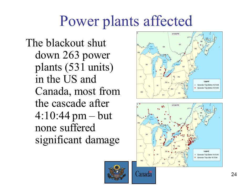 24 Power plants affected The blackout shut down 263 power plants (531 units) in the US and Canada, most from the cascade after 4:10:44 pm – but none suffered significant damage
