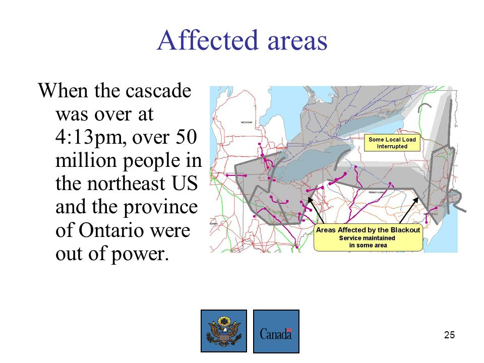25 Affected areas When the cascade was over at 4:13pm, over 50 million people in the northeast US and the province of Ontario were out of power.