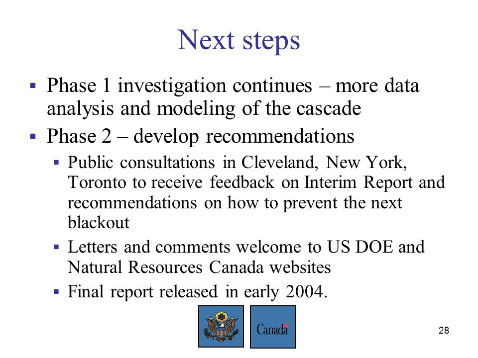 28 Next steps Phase 1 investigation continues – more data analysis and modeling of the cascade Phase 2 – develop recommendations Public consultations in Cleveland, New York, Toronto to receive feedback on Interim Report and recommendations on how to prevent the next blackout Letters and comments welcome to US DOE and Natural Resources Canada websites Final report released in early 2004.