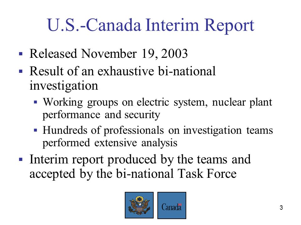 3 U.S.-Canada Interim Report Released November 19, 2003 Result of an exhaustive bi-national investigation Working groups on electric system, nuclear plant performance and security Hundreds of professionals on investigation teams performed extensive analysis Interim report produced by the teams and accepted by the bi-national Task Force