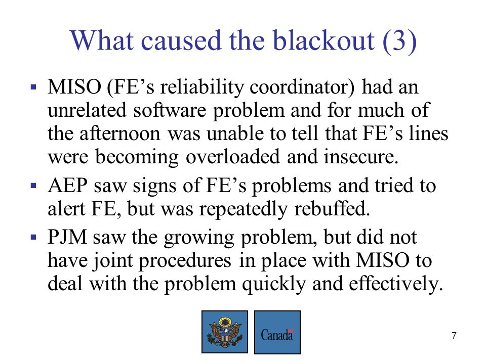 7 What caused the blackout (3) MISO (FEs reliability coordinator) had an unrelated software problem and for much of the afternoon was unable to tell that FEs lines were becoming overloaded and insecure.