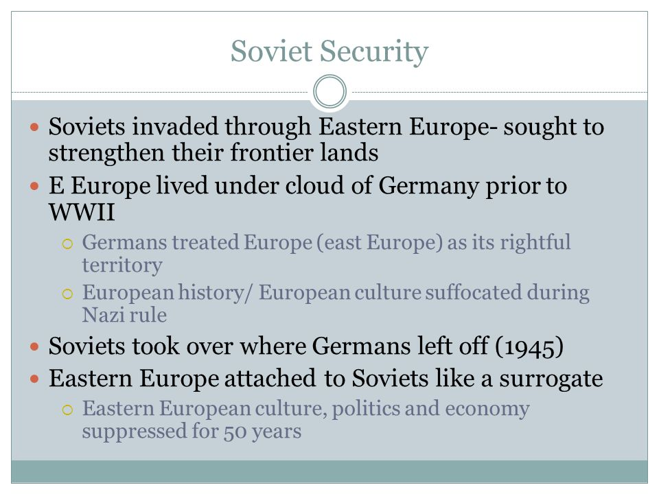Soviet Security Soviets invaded through Eastern Europe- sought to strengthen their frontier lands E Europe lived under cloud of Germany prior to WWII