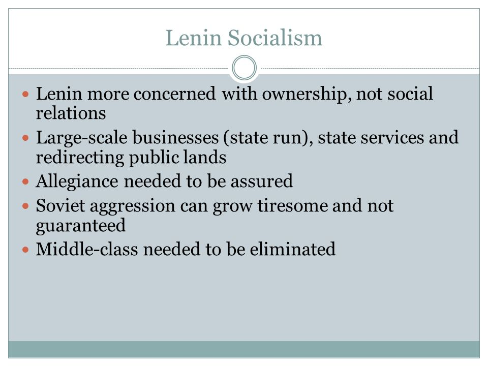 Lenin Socialism Lenin more concerned with ownership, not social relations Large-scale businesses (state run), state services and redirecting public lands Allegiance needed to be assured Soviet aggression can grow tiresome and not guaranteed Middle-class needed to be eliminated