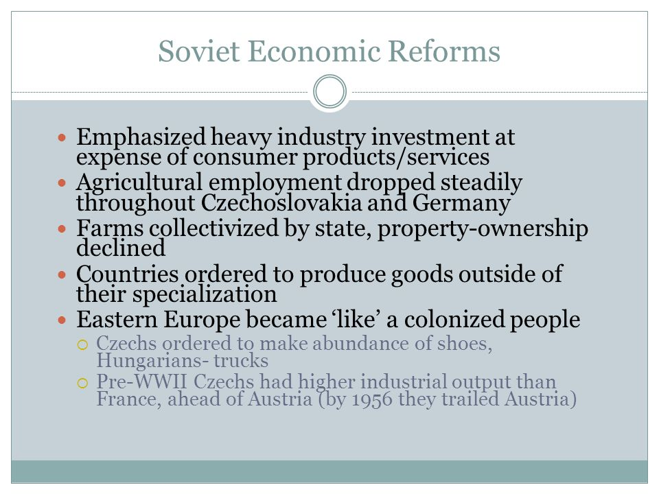 Soviet Economic Reforms Emphasized heavy industry investment at expense of consumer products/services Agricultural employment dropped steadily throughout Czechoslovakia and Germany Farms collectivized by state, property-ownership declined Countries ordered to produce goods outside of their specialization Eastern Europe became like a colonized people Czechs ordered to make abundance of shoes, Hungarians- trucks Pre-WWII Czechs had higher industrial output than France, ahead of Austria (by 1956 they trailed Austria)