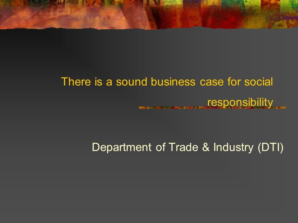 There is a sound business case for social responsibility Department of Trade & Industry (DTI)