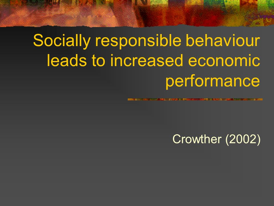 Socially responsible behaviour leads to increased economic performance Crowther (2002)