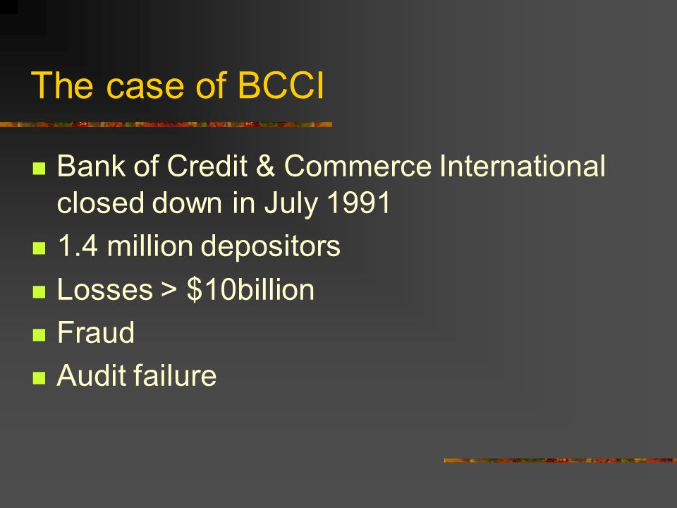 The case of BCCI Bank of Credit & Commerce International closed down in July 1991 1.4 million depositors Losses > $10billion Fraud Audit failure