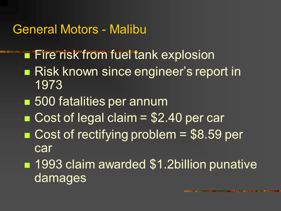 General Motors - Malibu Fire risk from fuel tank explosion Risk known since engineers report in 1973 500 fatalities per annum Cost of legal claim = $2
