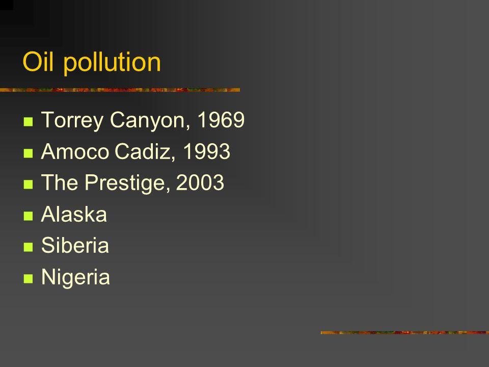 Oil pollution Torrey Canyon, 1969 Amoco Cadiz, 1993 The Prestige, 2003 Alaska Siberia Nigeria