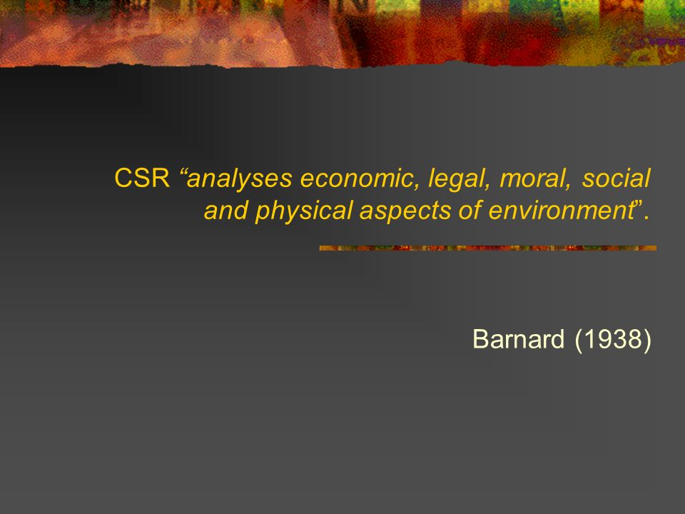 CSR analyses economic, legal, moral, social and physical aspects of environment. Barnard (1938)