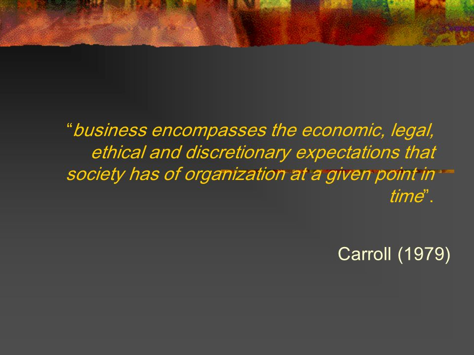 business encompasses the economic, legal, ethical and discretionary expectations that society has of organization at a given point in time. Carroll (1