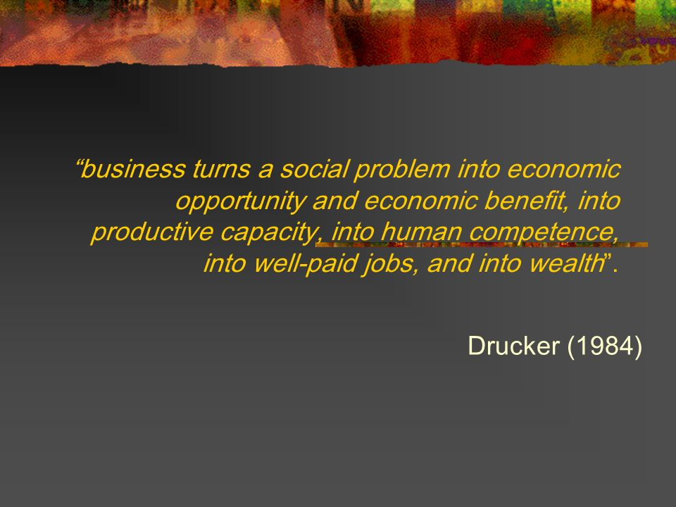 business turns a social problem into economic opportunity and economic benefit, into productive capacity, into human competence, into well-paid jobs,