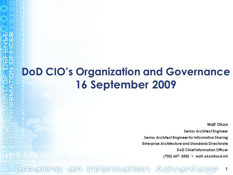 1 DoD CIOs Organization and Governance 16 September 2009 Walt Okon Senior Architect Engineer Senior Architect Engineer for Information Sharing Enterpr