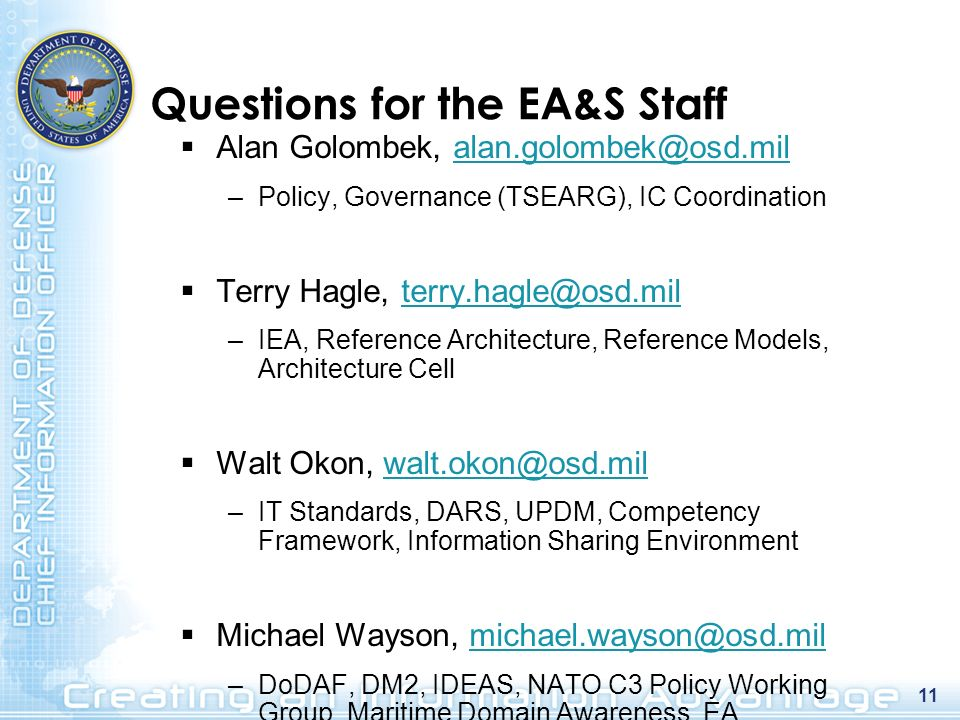 11 Questions for the EA&S Staff Alan Golombek, alan.golombek@osd.milalan.golombek@osd.mil –Policy, Governance (TSEARG), IC Coordination Terry Hagle, t