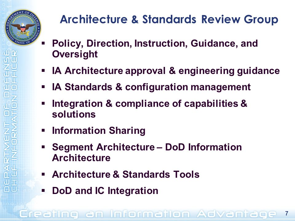 7 Architecture & Standards Review Group Policy, Direction, Instruction, Guidance, and Oversight IA Architecture approval & engineering guidance IA Sta