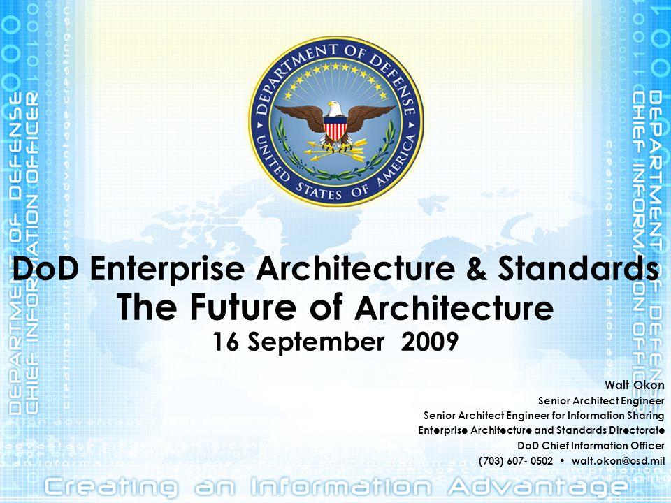 DoD Enterprise Architecture & Standards The Future of Architecture 16 September 2009 Walt Okon Senior Architect Engineer Senior Architect Engineer for
