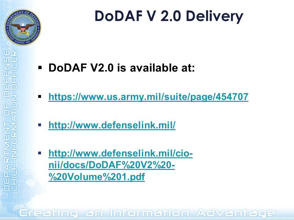 DoDAF V 2.0 Delivery DoDAF V2.0 is available at: https://www.us.army.mil/suite/page/454707 http://www.defenselink.mil/ http://www.defenselink.mil/cio-