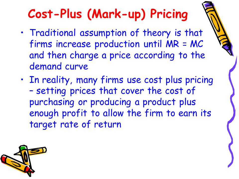 Cost-Plus (Mark-up) Pricing Traditional assumption of theory is that firms increase production until MR = MC and then charge a price according to the