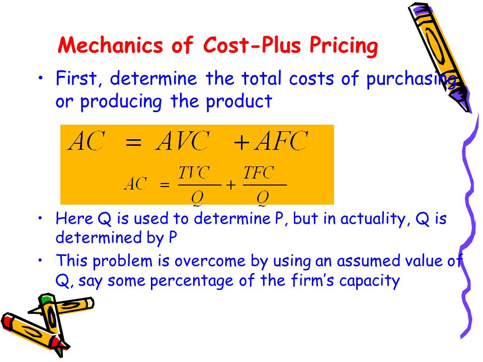 Mechanics of Cost-Plus Pricing First, determine the total costs of purchasing or producing the product Here Q is used to determine P, but in actuality, Q is determined by P This problem is overcome by using an assumed value of Q, say some percentage of the firms capacity