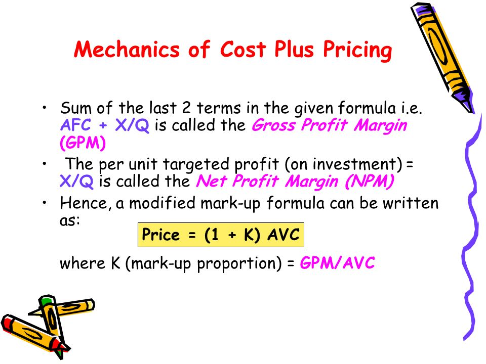 Mechanics of Cost Plus Pricing Sum of the last 2 terms in the given formula i.e. AFC + X/Q is called the Gross Profit Margin (GPM) The per unit target
