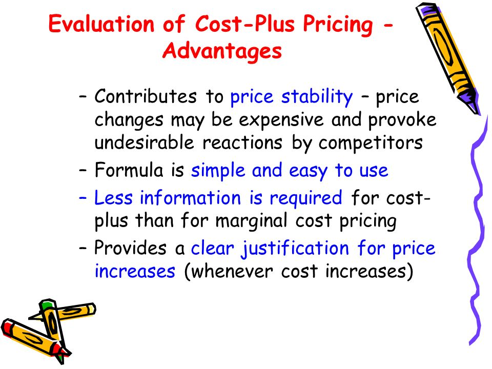 Evaluation of Cost-Plus Pricing - Advantages –Contributes to price stability – price changes may be expensive and provoke undesirable reactions by competitors –Formula is simple and easy to use –Less information is required for cost- plus than for marginal cost pricing –Provides a clear justification for price increases (whenever cost increases)