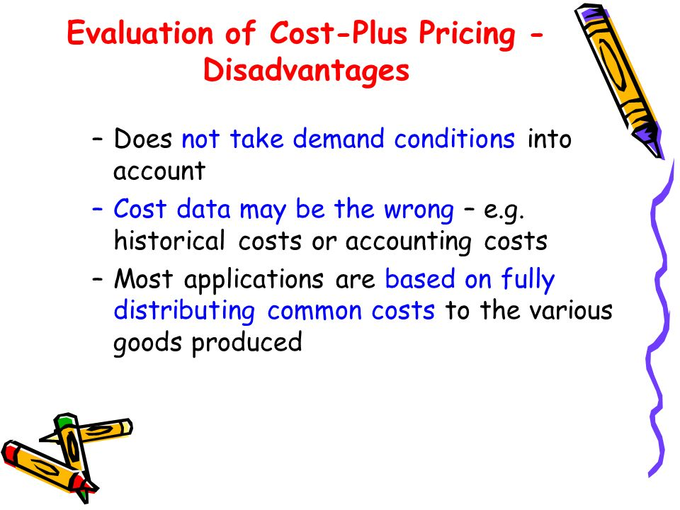 Evaluation of Cost-Plus Pricing - Disadvantages –Does not take demand conditions into account –Cost data may be the wrong – e.g.