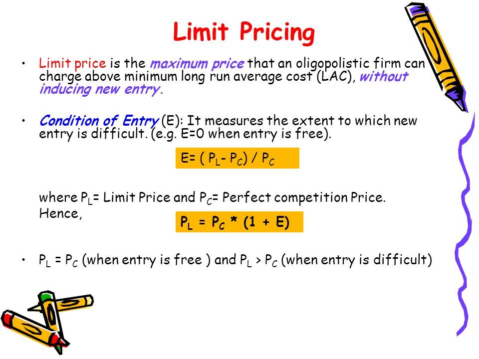 Limit Pricing Limit price is the maximum price that an oligopolistic firm can charge above minimum long run average cost (LAC), without inducing new entry.