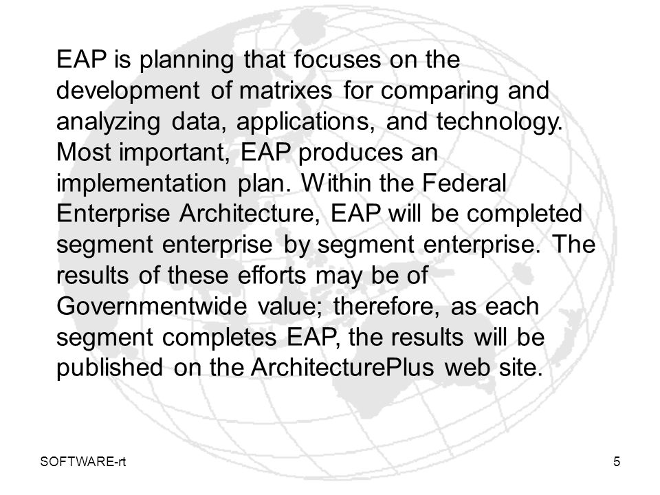 SOFTWARE-rt6 EAP components Enterprise Architecture Planning model consists of four levels: Layer 1 - getting started : This layer leads to producing an EAP workplan and stresses the necessity of high-level management commitment to support and resource the subsequent six components (or steps) of the process.