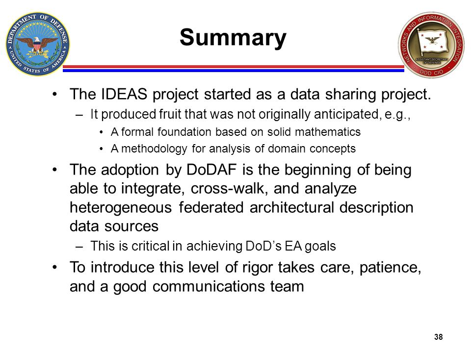 38 Summary The IDEAS project started as a data sharing project. –It produced fruit that was not originally anticipated, e.g., A formal foundation base