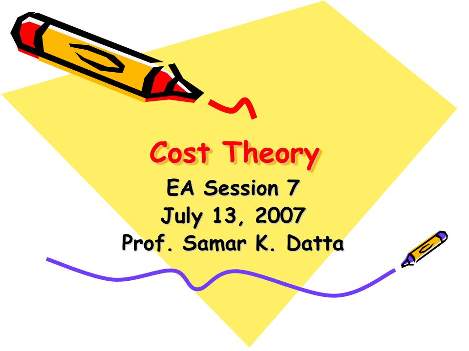 Cost Theory EA Session 7 July 13, 2007 Prof. Samar K. Datta