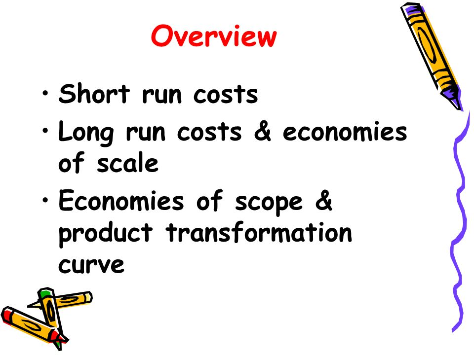 Overview Short run costs Long run costs & economies of scale Economies of scope & product transformation curve