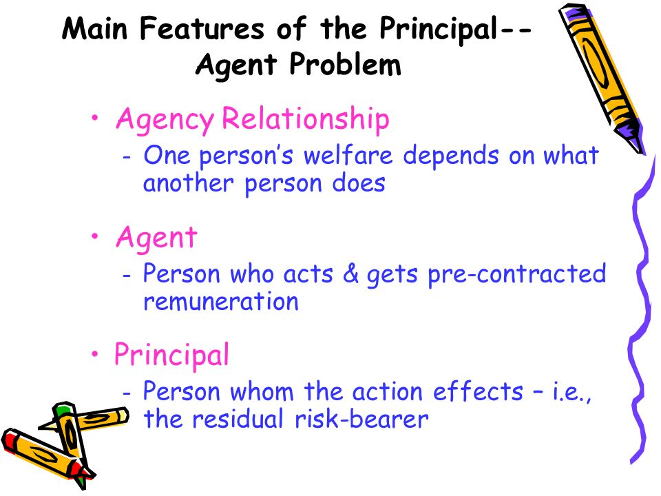 Main Features of the Principal-- Agent Problem Agency Relationship – One persons welfare depends on what another person does Agent – Person who acts &
