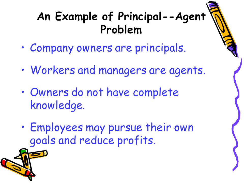 An Example of Principal--Agent Problem Company owners are principals. Workers and managers are agents. Owners do not have complete knowledge. Employee