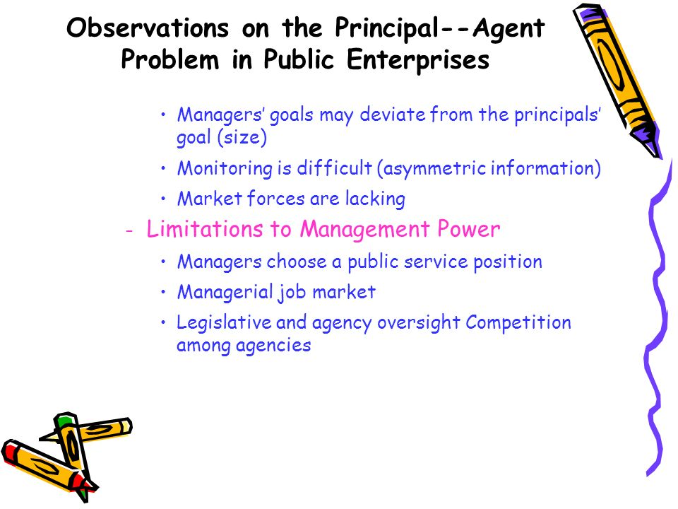 Observations on the Principal--Agent Problem in Public Enterprises Managers goals may deviate from the principals goal (size) Monitoring is difficult
