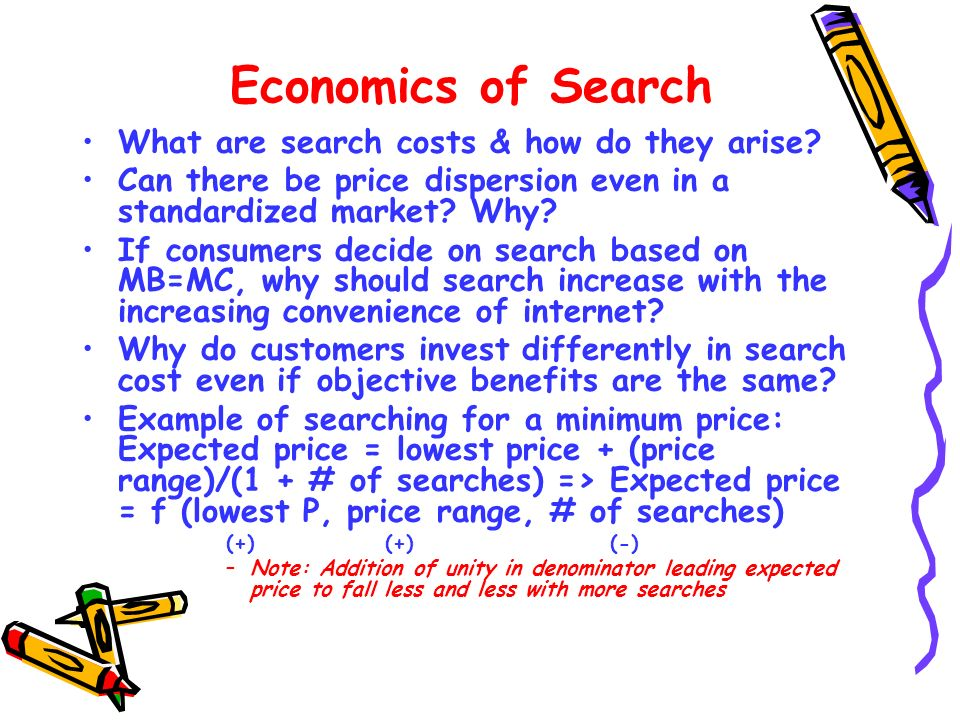 Economics of Search What are search costs & how do they arise? Can there be price dispersion even in a standardized market? Why? If consumers decide o
