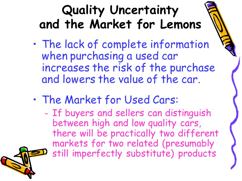 Quality Uncertainty and the Market for Lemons The lack of complete information when purchasing a used car increases the risk of the purchase and lower