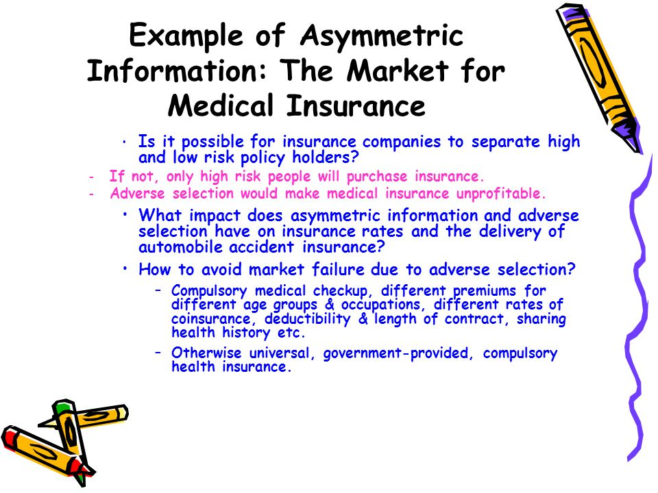 Example of Asymmetric Information: The Market for Medical Insurance Is it possible for insurance companies to separate high and low risk policy holder