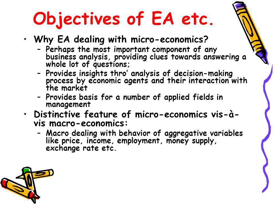 Objectives of EA etc. Why EA dealing with micro-economics? –Perhaps the most important component of any business analysis, providing clues towards ans