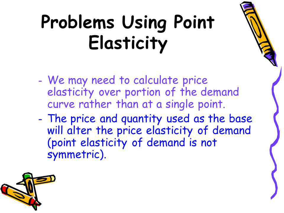 Problems Using Point Elasticity – We may need to calculate price elasticity over portion of the demand curve rather than at a single point. – The pric