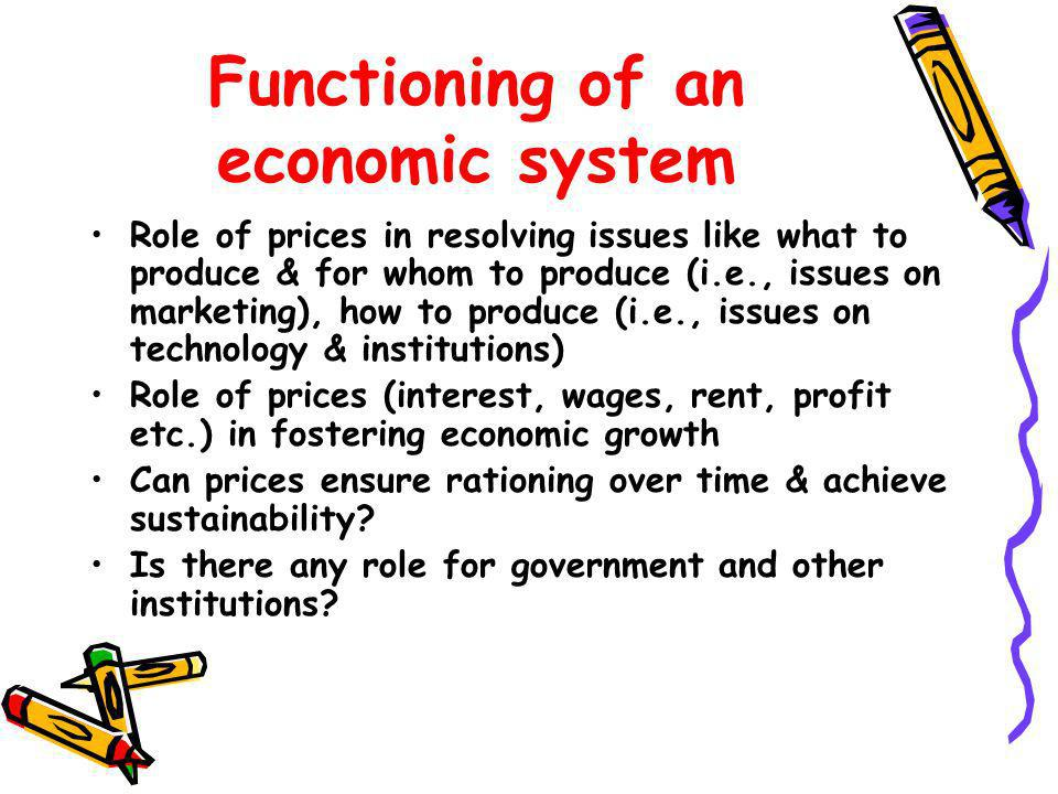 Functioning of an economic system Role of prices in resolving issues like what to produce & for whom to produce (i.e., issues on marketing), how to pr