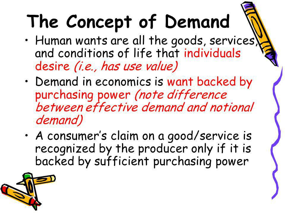 The Concept of Demand Human wants are all the goods, services, and conditions of life that individuals desire (i.e., has use value) Demand in economic