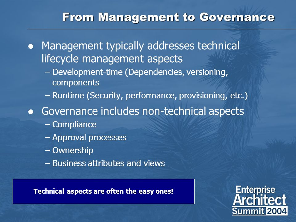 From Management to Governance Management typically addresses technical lifecycle management aspects –Development-time (Dependencies, versioning, components –Runtime (Security, performance, provisioning, etc.) Governance includes non-technical aspects –Compliance –Approval processes –Ownership –Business attributes and views Technical aspects are often the easy ones!