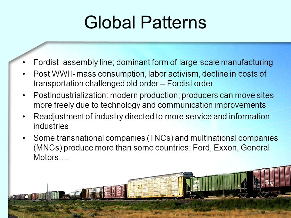 Global Patterns Fordist- assembly line; dominant form of large-scale manufacturing Post WWII- mass consumption, labor activism, decline in costs of tr