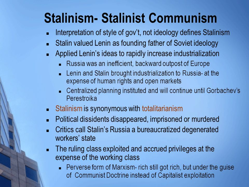 Stalinism- Stalinist Communism Interpretation of style of govt, not ideology defines Stalinism Stalin valued Lenin as founding father of Soviet ideology Applied Lenins ideas to rapidly increase industrialization Russia was an inefficient, backward outpost of Europe Lenin and Stalin brought industrialization to Russia- at the expense of human rights and open markets Centralized planning instituted and will continue until Gorbachevs Perestroika Stalinism is synonymous with totalitarianism Political dissidents disappeared, imprisoned or murdered Critics call Stalins Russia a bureaucratized degenerated workers state The ruling class exploited and accrued privileges at the expense of the working class Perverse form of Marxism- rich still got rich, but under the guise of Communist Doctrine instead of Capitalist exploitation