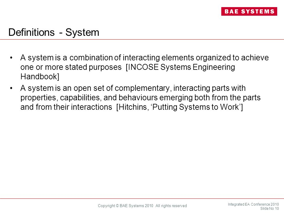 Integrated EA Conference 2010 Slide No 10 Copyright © BAE Systems 2010 All rights reserved Definitions - System A system is a combination of interacti