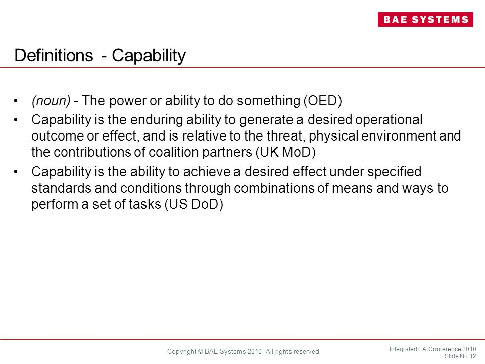 Integrated EA Conference 2010 Slide No 12 Copyright © BAE Systems 2010 All rights reserved Definitions - Capability (noun) - The power or ability to d